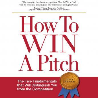 How to Win a Pitch: The Five Fundamentals that Will Distinguish You from the Competition, Joey Asher