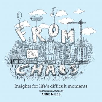 From The Chaos - Insights for life's difficult moments, Anne Miles