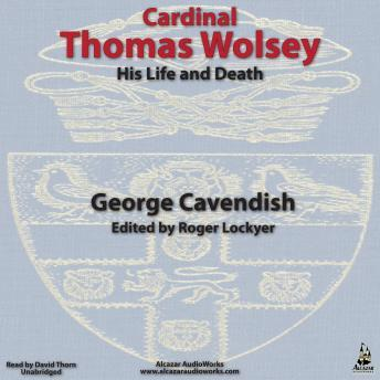 Wolsey, Cardinal Thomas-His Life and Death, George Cavendish
