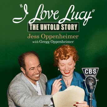 Download I Love Lucy: The Untold Story by Jess Oppenheimer, Gregg Oppenheimer