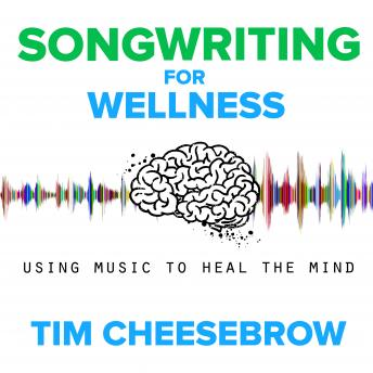 Download Songwriting for Wellness: Using Music to Heal the Mind by Tim Cheesebrow