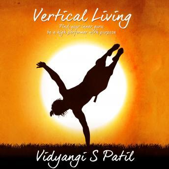 Vertical Living: Find your inner Guru, Be a high performer with purpose, Vidyangi S. Patil