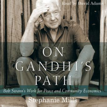 On Gandhi's Path: Bob Swann's Work for Peace and Community Economics, Stephanie Mills