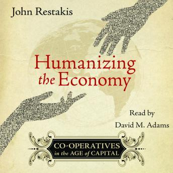 Humanizing the Economy: Co-operatives in the Age of Capital, John Restakis