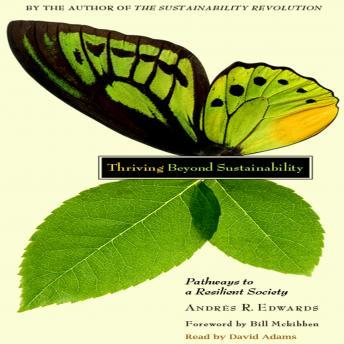 Thriving Beyond Sustainability: Pathways To a Resilient Society, Andres R. Edwards