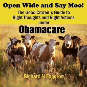 Open Wide and Say Moo!: The Good Citizen's Guide to Right Thoughts and Right Actions under Obamacare, Richard N. Fogoros