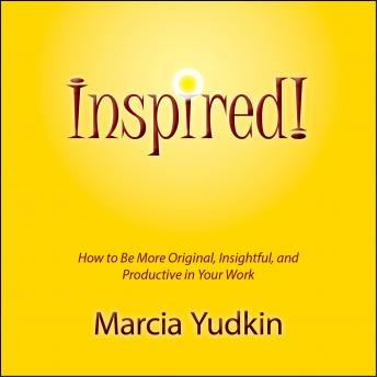 Inspired!: How to Be More Original, Insightful and Productive in Your Work, Marcia Yudkin
