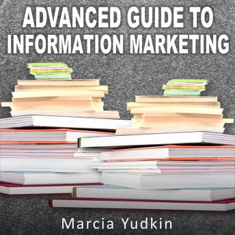 Advanced Guide to Information Marketing: Multiply Your Profits by Repurposing Content, Marcia Yudkin