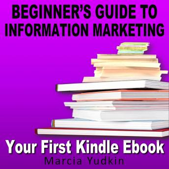 Beginner's Guide to Information Marketing: Your First Kindle Ebook