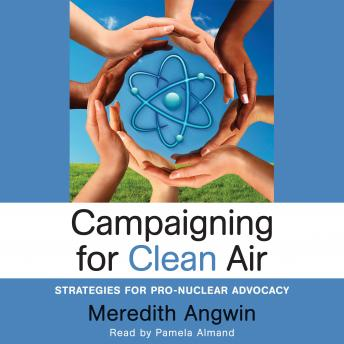 Campaigning for Clean Air: Strategies for Pro-Nuclear Advocacy, Audio book by Meredith Angwin
