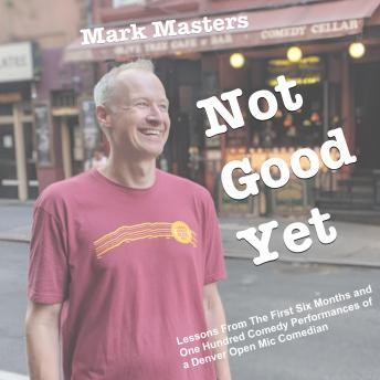 Download Not Good Yet: Lessons From The First Six Months and One Hundred Comedy Performances of a Denver Open Mic Comedian by Mark Masters