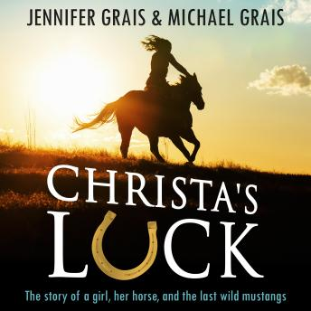 Christa's Luck, The story of a girl, her horse, and the last wild mustangs, Jennifer Grais, Michael Grais