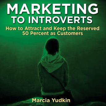 Marketing to Introverts: How to Attract and Keep the Reserved 50 Percent as Customers