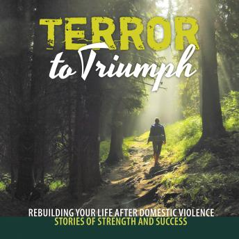 Terror to Triumph: Rebuilding Your Life After Domestic Violence - Stories of Strength and Success