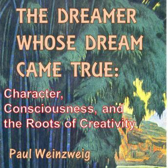 Dreamer Whose Dream Came True: Character, Consciousness, and The Roots of Creativity, Paul Weinzweig