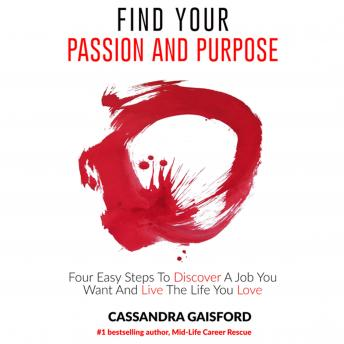 How to Find Your Passion and Purpose: Four Easy Steps to Discover A Job You Want and Live the Life You Love: Four Easy Steps to Discover A Job You Want and Live the Life You Love, Cassandra Gaisford