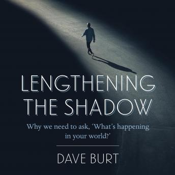 Lengthening the Shadow: Why we need to ask. 'What's happening in your world?', Dave Burt