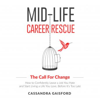 Mid-Life Career Rescue: The Call For Change: How to Confidently Leave a Job You Hate and Start Living a Life You Love, Before It's Too Late, Cassandra Gaisford