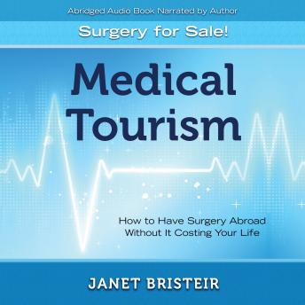 Medical Tourism - Surgery for Sale!: How to Have Surgery Abroad Without It Costing Your Life, Janet Bristeir