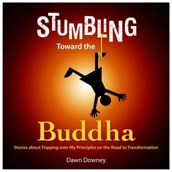 Stumbling Toward the Buddha: Stories about Tripping over My Principles on the Road to Transformation, Dawn Downey