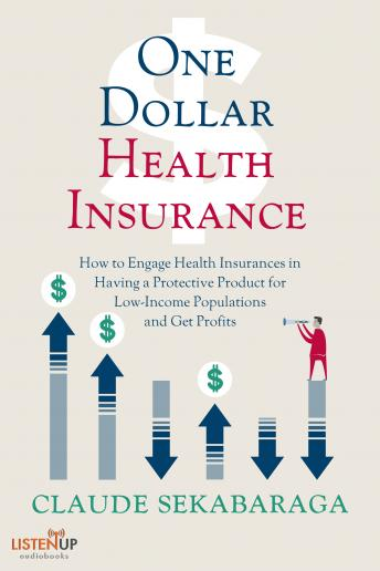 One Dollar Health Insurance: How to Engage Health Insurances to Provide a Protective Product and Get Profits, Claude Sekabaraga