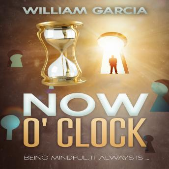 Now O' Clock: Being Mindful ... it Always is, William Garcia