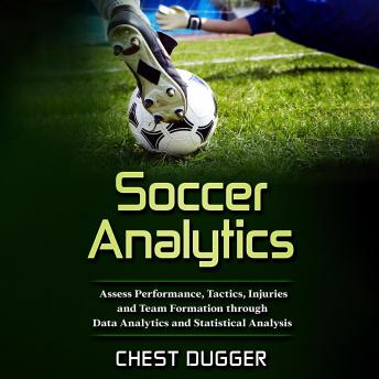 Download Soccer Analytics: Assess Performance, Tactics, Injuries and Team Formation through Data Analytics and Statistical Analysis by Chest Dugger