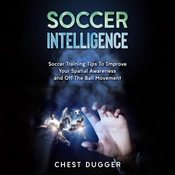 Download Soccer Intelligence: Soccer Training Tips To Improve Your Spatial Awareness and Intelligence In Soccer by Chest Dugger