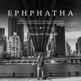 EPHPHATHA: GROWING UP PROFOUNDLY DEAF AND NOT DUMB IN THE HEARING WORLD: A BASKETBALL PLAYER'S TRANSFORMATIONAL JOURNEY TO THE IVY LEAGUE, Dr. Thomas M. Caulfield