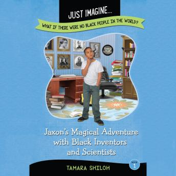 Jaxon's Magical Adventure with Black Inventors and Scientists (Just Imagine...What If There Were No Black People in the World?)