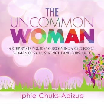 Uncommon Woman. A Step-By-Step Guide to Becoming a Successful Woman of Skill, Strength and Substance., Iphie Chuks-Adizue