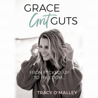 Grace, Grit, Guts: From F**cked Up to Freedom, Tracy O'Malley