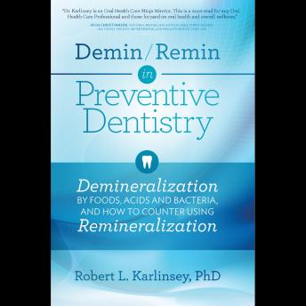 Demin/Remin in Preventive Dentistry: Demineralization By Foods, Acids and Bacteria, And How To Counter Using Remineralization