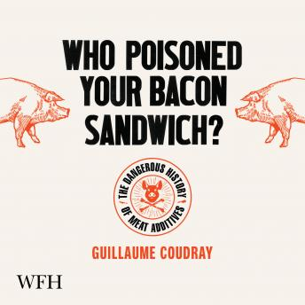 Who Poisoned Your Bacon Sandwich?: The Dangerous History of Meat Additives