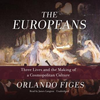 Download Europeans: Three Lives and the Making of a Cosmopolitan Culture by Orlando Figes
