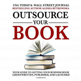Outsource Your Book: Your Guide to Getting Your Business Book Ghostwritten, Published, and Launched