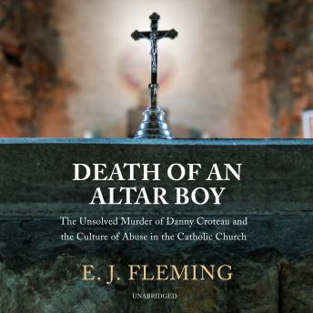 Death of an Altar Boy: The Unsolved Murder of Danny Croteau and the Culture of Abuse in the Catholic Church details