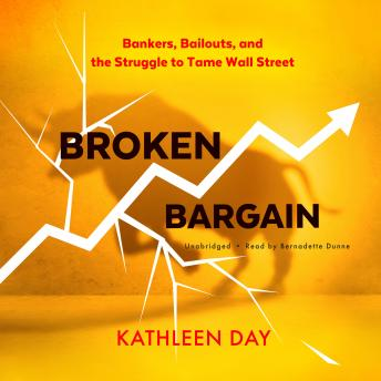 Broken Bargain: Bankers, Bailouts, and the Struggle to Tame Wall Street, Kathleen Day