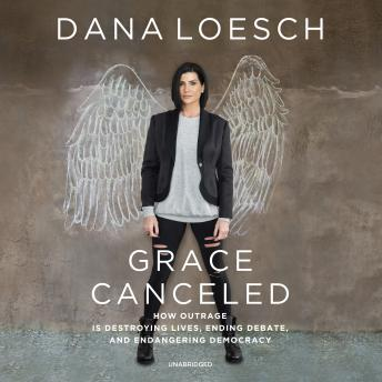 The Grace Canceled: How Outrage Is Destroying Lives, Ending Debate, and Endangering Democracy