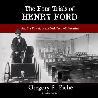 Download Four Trials of Henry Ford: And His Pursuit of the Dark Fruit of Narcissism by Gregory R. Piché