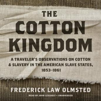 The Cotton Kingdom: A Traveler's Observations on Cotton and Slavery in the American Slave States, 1853–1861