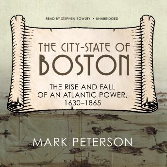 The City-State of Boston: The Rise and Fall of an Atlantic Power, 1630–1865