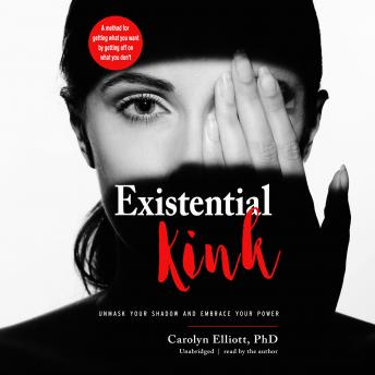Existential Kink: Unmask Your Shadow and Embrace Your Power; A Method for Getting What You Want by Getting Off on What You Don't, Carolyn Elliott