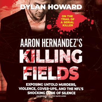 Aaron Hernandez's Killing Fields: Exposing Untold Murders, Violence, Cover-Ups, and the NFL's Shocki