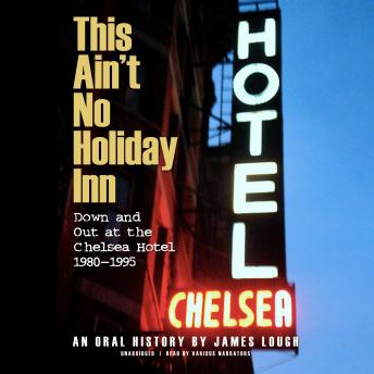 This Ain't No Holiday Inn: Down and Out at the Chelsea Hotel, 1980–1995; An Oral History