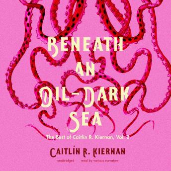 Beneath an Oil-Dark Sea: The Best of Caitlin R. Kiernan, Vol. 2