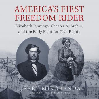 Download America's First Freedom Rider: Elizabeth Jennings, Chester A. Arthur, and the Early Fight for Civil Rights by Jerry Mikorenda