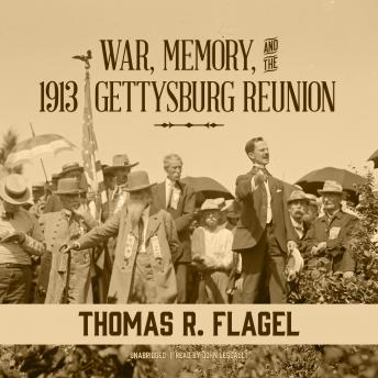 War, Memory, and the 1913 Gettysburg Reunion, Thomas R. Flagel