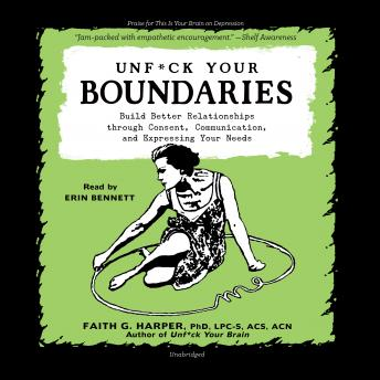 Unf*ck Your Boundaries: Build Better Relationships through Consent, Communication, and Expressing Your Needs