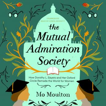 The Mutual Admiration Society: How Dorothy L. Sayers and Her Oxford Circle Remade the World for Women